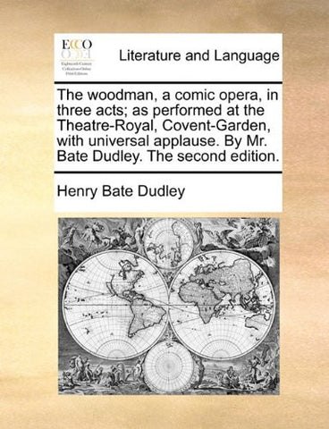 The woodman, a comic opera, in three acts; as performed at the Theatre-Royal, Covent-Garden, with universal applause. By Mr. Bate Dudley. The second edition.