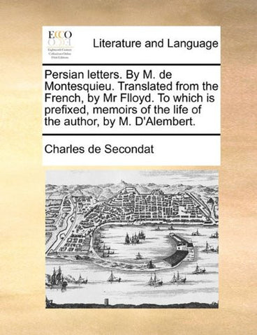 Persian letters. By  M. de Montesquieu. Translated from the French, by Mr Flloyd. To which is prefixed, memoirs of the life of the author, by M. D'Alembert.