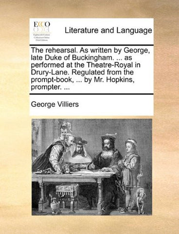 The rehearsal. As written by George, late Duke of Buckingham. ... as performed at the Theatre-Royal in Drury-Lane. Regulated from the prompt-book, ... by Mr. Hopkins, prompter. ...