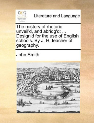 The mistery of rhetoric unveil'd, and abridg'd: ... Design'd for the use of English schools. By J. H. teacher of geography.