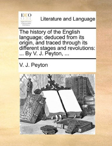 The history of the English language; deduced from its origin, and traced through its different stages and revolutions: ... By V. J. Peyton, ...