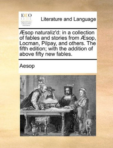 Æsop naturaliz'd: in a collection of fables and stories from Æsop, Locman, Pilpay, and others. The fifth edition; with the addition of above fifty new fables.