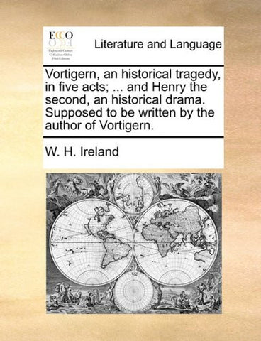 Vortigern, an historical tragedy, in five acts; ... and Henry the second, an historical drama. Supposed to be written by the author of Vortigern.