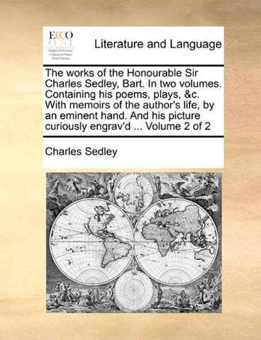 The works of the Honourable Sir Charles Sedley, Bart. In two volumes. Containing his poems, plays, &c. With memoirs of the author's life, by an ... picture curiously engrav'd ...  Volume 2 of 2