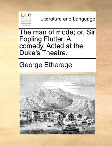 The man of mode; or, Sir Fopling Flutter. A comedy. Acted at the Duke's Theatre.