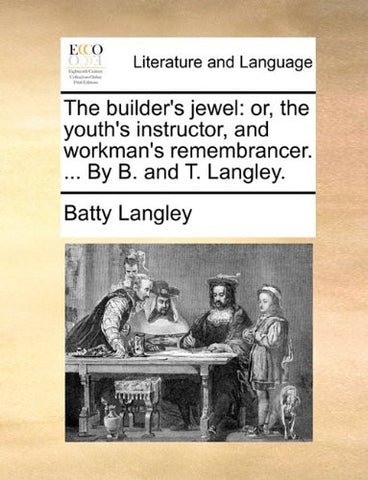 The builder's jewel: or, the youth's instructor, and workman's remembrancer. ... By B. and T. Langley.