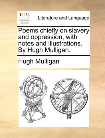 Poems chiefly on slavery and oppression, with notes and illustrations. By Hugh Mulligan.