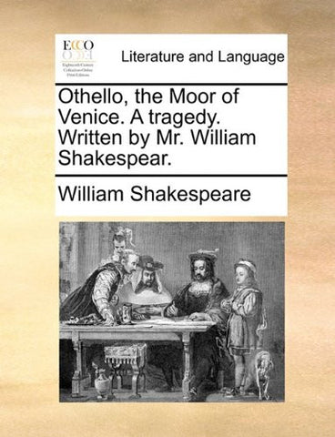 Othello, the Moor of Venice. A tragedy. Written by Mr. William Shakespear.