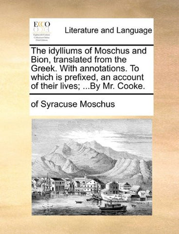 The idylliums of Moschus and Bion, translated from the Greek. With annotations. To which is prefixed, an account of their lives; ...By Mr. Cooke.