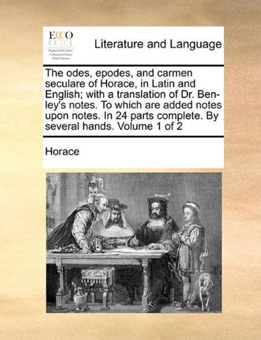 The odes, epodes, and carmen seculare of Horace, in Latin and English; with a translation of Dr. Ben-ley's notes. To which are added notes upon notes. ... complete. By several hands.  Volume 1 of 2