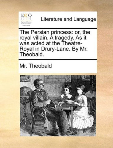 The Persian princess: or, the royal villain. A tragedy. As it was acted at the Theatre-Royal in Drury-Lane. By Mr. Theobald.