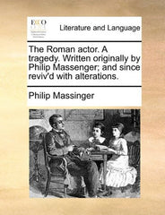 The Roman actor. A tragedy. Written originally by Philip Massenger; and since reviv'd with alterations.