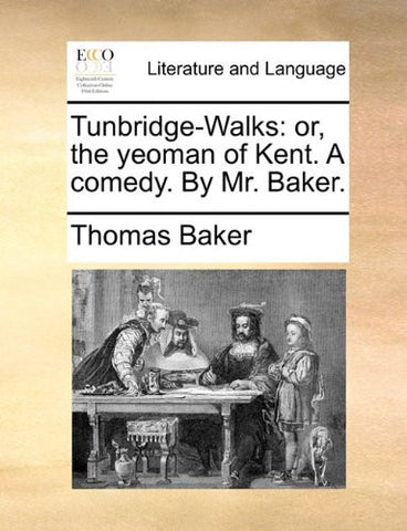 Tunbridge-Walks: or, the yeoman of Kent. A comedy. By Mr. Baker.