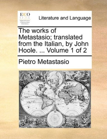 The works of Metastasio; translated from the Italian, by John Hoole. ...  Volume 1 of 2