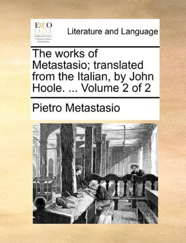 The works of Metastasio; translated from the Italian, by John Hoole. ...  Volume 2 of 2