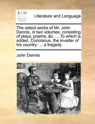 The Select Works of Mr. John Dennis, in Two Volumes: Consisting of Plays, Poems, &c., Volume II