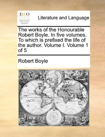 The works of the Honourable Robert Boyle. In five volumes. To which is prefixed the life of the author.  Volume I.  Volume 1 of 5