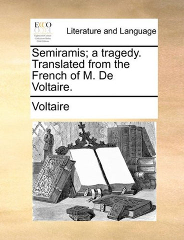 Semiramis; a tragedy. Translated from the French of M. De Voltaire.