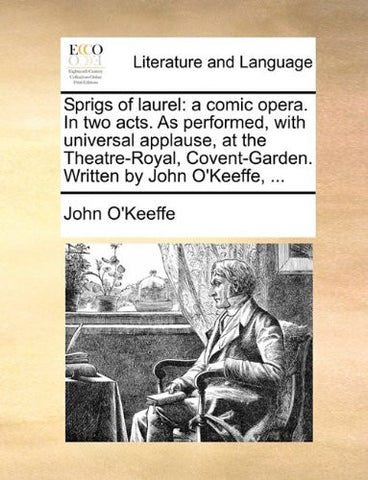 Sprigs of laurel: a comic opera. In two acts. As performed, with universal applause, at the Theatre-Royal, Covent-Garden. Written by John O'Keeffe, ...