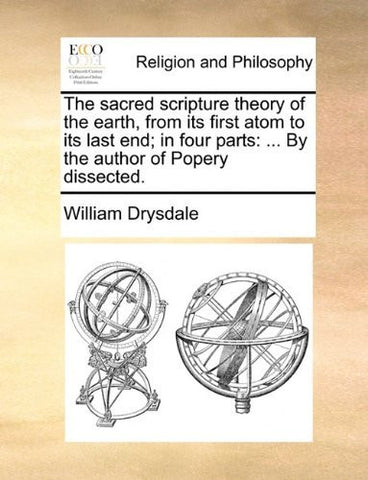 The sacred scripture theory of the earth, from its first atom to its last end; in four parts: ... By the author of Popery dissected.