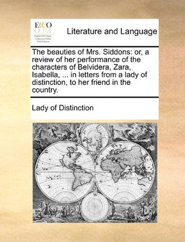 The beauties of Mrs. Siddons: or, a review of her performance of the characters of Belvidera, Zara, Isabella, ... in letters from a lady of distinction, to her friend in the country.