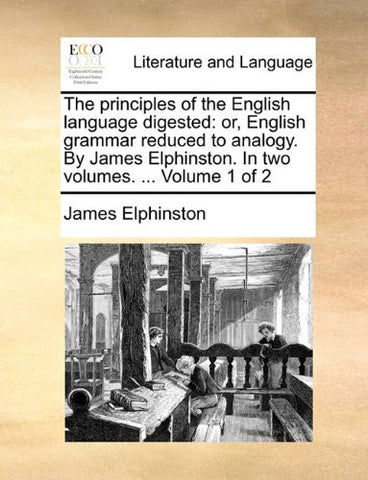 The principles of the English language digested: or, English grammar reduced to analogy. By James Elphinston. In two volumes. ...  Volume 1 of 2