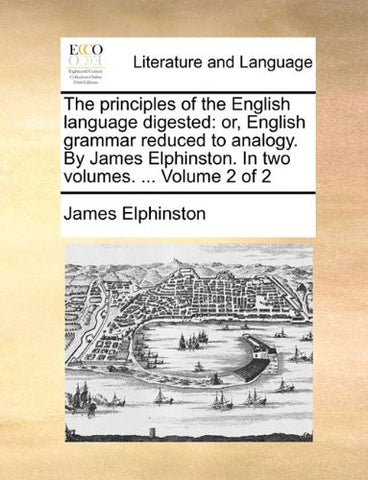 The principles of the English language digested: or, English grammar reduced to analogy. By James Elphinston. In two volumes. ...  Volume 2 of 2