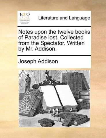 Notes upon the twelve books of Paradise lost. Collected from the Spectator. Written by Mr. Addison.