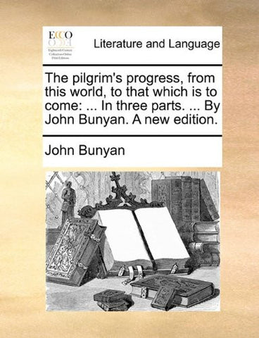 The pilgrim's progress, from this world, to that which is to come: ... In three parts. ... By John Bunyan. A new edition.