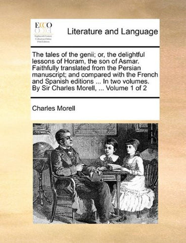The tales of the genii; or, the delightful lessons of Horam, the son of Asmar. Faithfully translated from the Persian manuscript; and compared with ... By Sir Charles Morell, ...  Volume 1 of 2