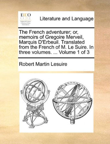 The French adventurer; or, memoirs of Gregoire Merveil, Marquis D'Erbeuil. Translated from the French of M. Le Suire. In three volumes. ...  Volume 1 of 3