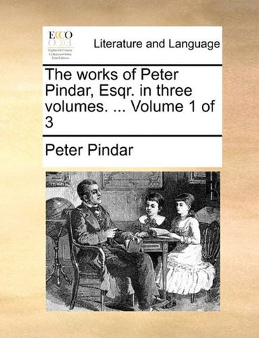 The works of Peter Pindar, Esqr. in three volumes. ...  Volume 1 of 3