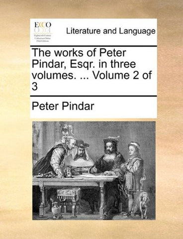 The works of Peter Pindar, Esqr. in three volumes. ...  Volume 2 of 3