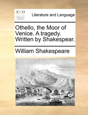 Othello, the Moor of Venice. A tragedy. Written by Shakespear.