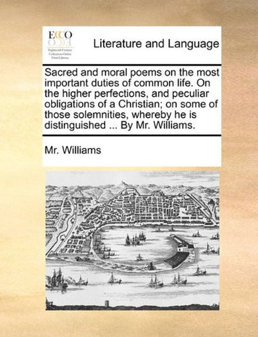 Sacred and moral poems on the most important duties of common life. On the higher perfections, and peculiar obligations of a Christian; on some of ... he is distinguished ... By Mr. Williams.