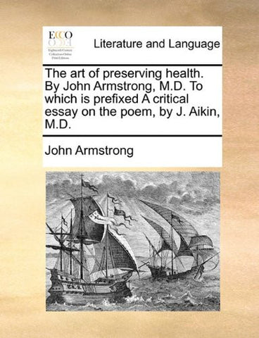 The art of preserving health. By John Armstrong, M.D. To which is prefixed A critical essay on the poem, by J. Aikin, M.D.