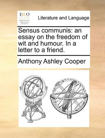 Sensus communis: an essay on the freedom of wit and humour. In a letter to a friend.