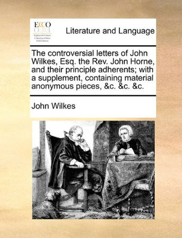 The controversial letters of John Wilkes, Esq. the Rev. John Horne, and their principle adherents; with a supplement, containing material anonymous pieces, &c. &c. &c.