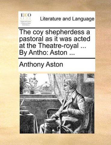 The coy shepherdess a pastoral as it was acted at the Theatre-royal ... By Antho: Aston ...