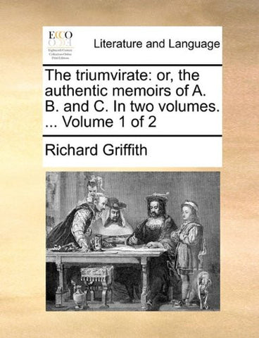 The triumvirate: or, the authentic memoirs of A. B. and C. In two volumes. ...  Volume 1 of 2