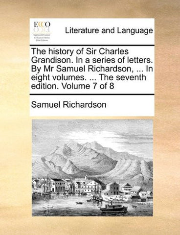 The history of Sir Charles Grandison. In a series of letters. By Mr Samuel Richardson, ... In eight volumes. ... The seventh edition. Volume 7 of 8
