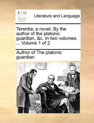 Terentia; a novel. By the author of the platonic guardian, &c. In two volumes. ...  Volume 1 of 2