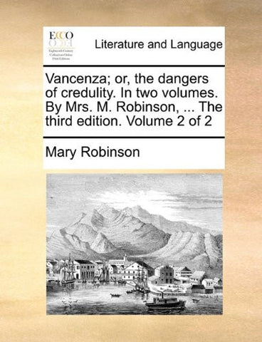 Vancenza; or, the dangers of credulity. In two volumes. By Mrs. M. Robinson, ... The third edition. Volume 2 of 2