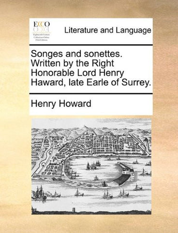 Songes and sonettes. Written by the Right Honorable Lord Henry Haward, late Earle of Surrey.