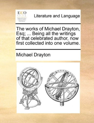 The works of Michael Drayton, Esq; ... Being all the writings of that celebrated author, now first collected into one volume.