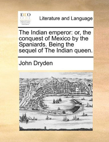 The Indian emperor: or, the conquest of Mexico by the Spaniards. Being the sequel of The Indian queen.
