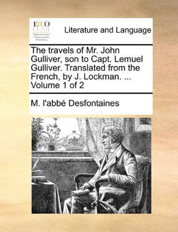 The travels of Mr. John Gulliver, son to Capt. Lemuel Gulliver. Translated from the French, by J. Lockman. ...  Volume 1 of 2