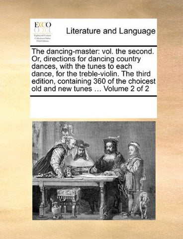 The dancing-master: vol. the second. Or, directions for dancing country dances, with the tunes to each dance, for the treble-violin. The third ... choicest old and new tunes ... Volume 2 of 2