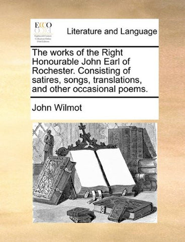 The works of the Right Honourable John Earl of Rochester. Consisting of satires, songs, translations, and other occasional poems.