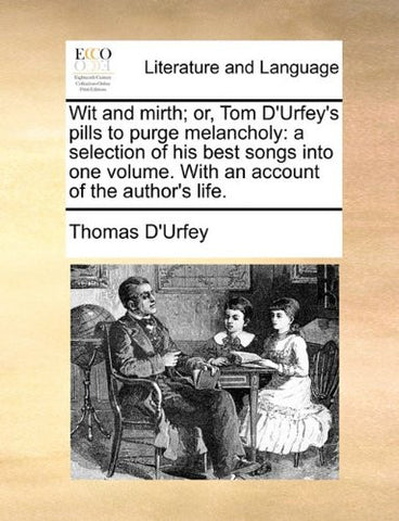Wit and mirth; or, Tom D'Urfey's pills to purge melancholy: a selection of his best songs into one volume. With an account of the author's life.